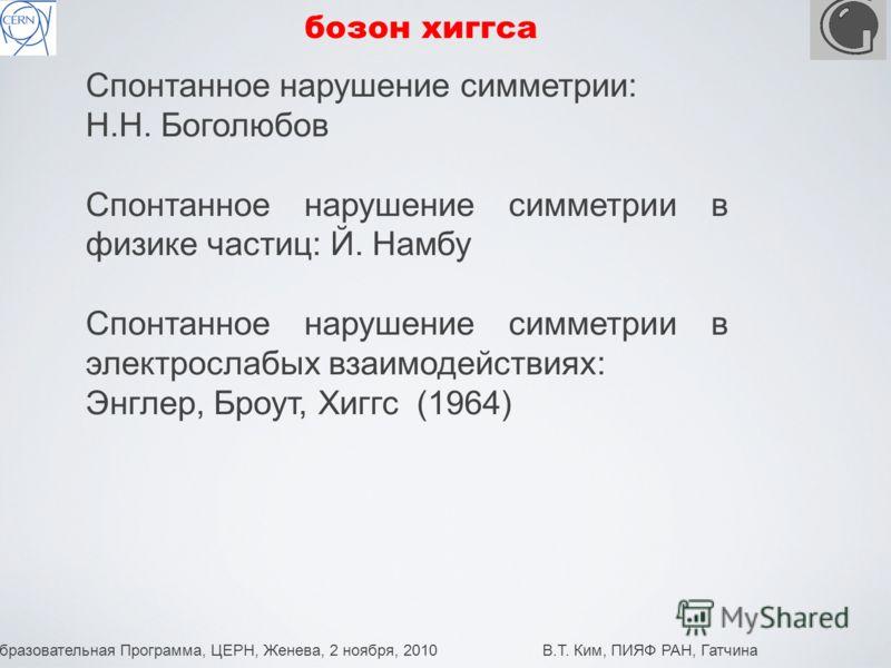 Образовательная Программа, ЦЕРН, Женева, 2 ноября, 2010 В.Т. Ким, ПИЯФ РАН, Гатчина 11 бозон хиггса Спонтанное нарушение симметрии: Н.Н. Боголюбов Спонтанное нарушение симметрии в физике частиц: Й. Намбу Спонтанное нарушение симметрии в электрослабых