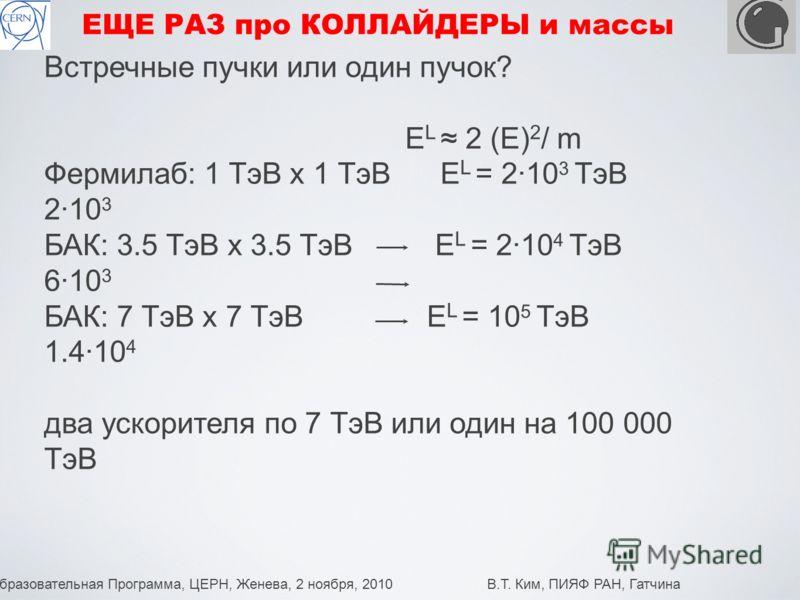 Образовательная Программа, ЦЕРН, Женева, 2 ноября, 2010 В.Т. Ким, ПИЯФ РАН, Гатчина 3 ЕЩЕ РАЗ про КОЛЛАЙДЕРЫ и массы Встречные пучки или один пучок? E L 2 (E) 2 / m Фермилаб: 1 ТэВ х 1 ТэВ E L = 210 3 ТэВ 210 3 БАК: 3.5 ТэВ х 3.5 ТэВ E L = 210 4 ТэВ