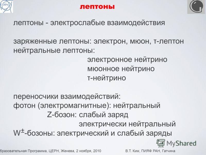 Образовательная Программа, ЦЕРН, Женева, 2 ноября, 2010 В.Т. Ким, ПИЯФ РАН, Гатчина 6 лептоны лептоны - электрослабые взаимодействия заряженные лептоны: электрон, мюон, τ-лептон нейтральные лептоны: электронное нейтрино мюонное нейтрино τ-нейтрино пе