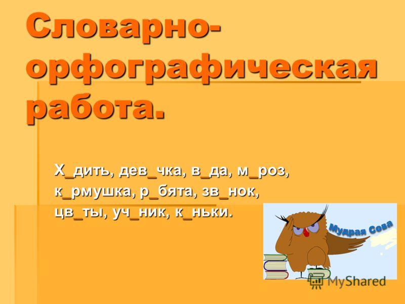 Х_дить, дев_чка, в_да, м_роз, к_рмушка, р_бята, зв_нок, цв_ты, уч_ник, к_ньки. Словарно- орфографическая работа.