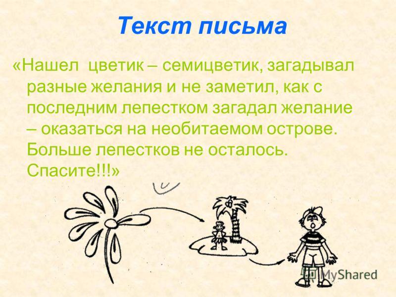 Текст письма «Нашел цветик – семицветик, загадывал разные желания и не заметил, как с последним лепестком загадал желание – оказаться на необитаемом острове. Больше лепестков не осталось. Спасите!!!»