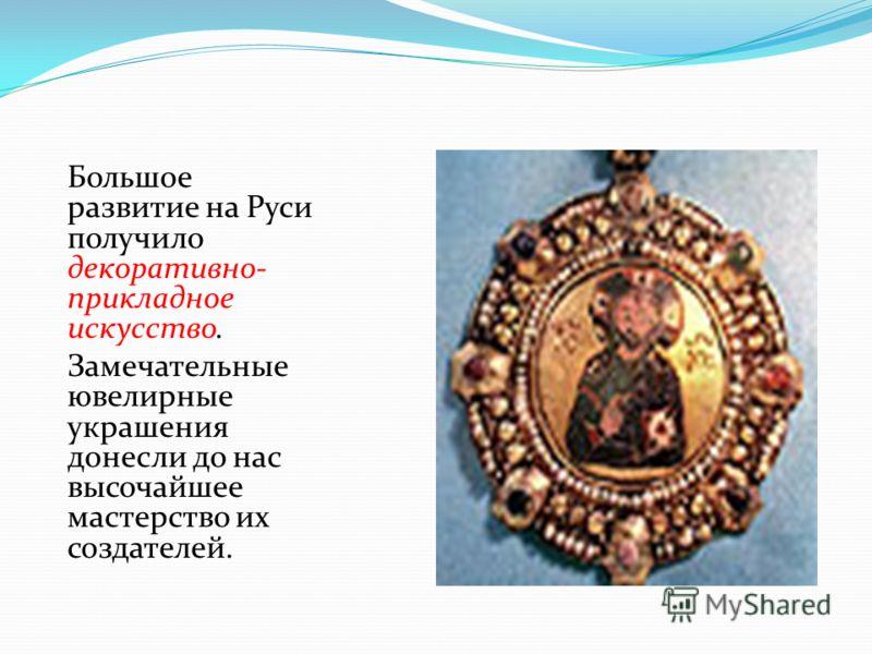 Большое развитие на Руси получило декоративно- прикладное искусство. Замечательные ювелирные украшения донесли до нас высочайшее мастерство их создателей.