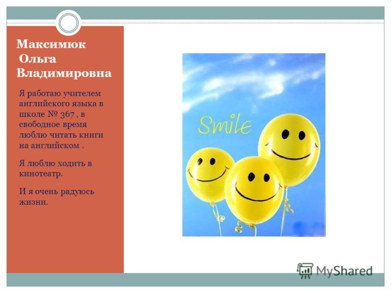 Максимюк Ольга Владимировна Я работаю учителем английского языка в школе 367, в свободное время люблю читать книги на английском. Я люблю ходить в кинотеатр. И я очень радуюсь жизни.