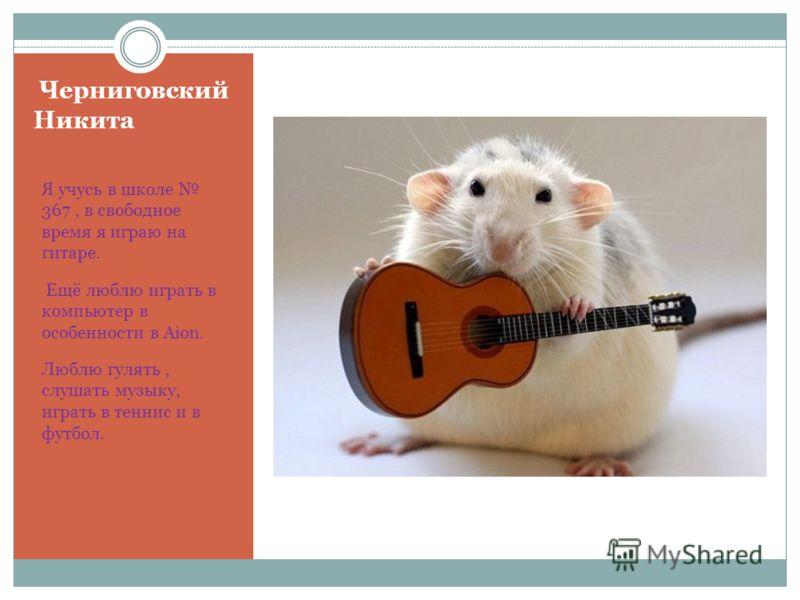 Черниговский Никита Я учусь в школе 367, в свободное время я играю на гитаре. Ещё люблю играть в компьютер в особенности в Aion. Люблю гулять, слушать музыку, играть в теннис и в футбол.