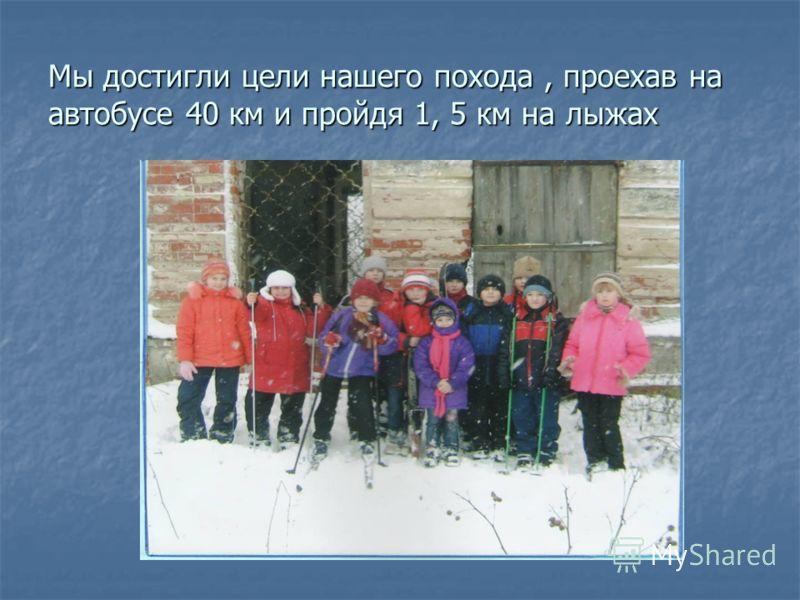 Мы достигли цели нашего похода, проехав на автобусе 40 км и пройдя 1, 5 км на лыжах