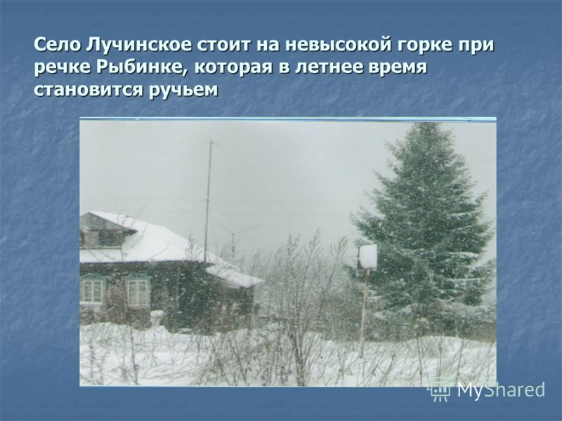 Село Лучинское стоит на невысокой горке при речке Рыбинке, которая в летнее время становится ручьем