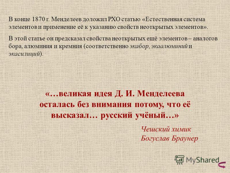 В конце 1870 г. Менделеев доложил РХО статью «Естественная система элементов и применение её к указанию свойств неоткрытых элементов». В этой статье он предсказал свойства неоткрытых ещё элементов – аналогов бора, алюминия и кремния (соответственно э