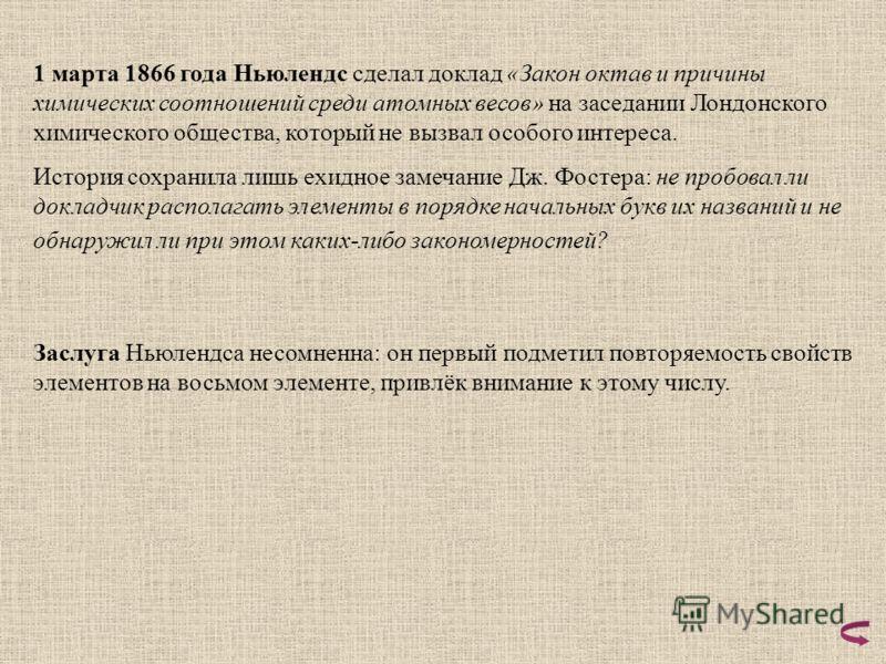 1 марта 1866 года Ньюлендс сделал доклад «Закон октав и причины химических соотношений среди атомных весов» на заседании Лондонского химического общества, который не вызвал особого интереса. История сохранила лишь ехидное замечание Дж. Фостера: не пр