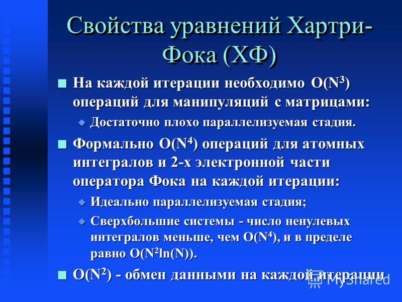 Свойства уравнений Хартри- Фока (ХФ) n На каждой итерации необходимо O(N 3 ) операций для манипуляций с матрицами: u Достаточно плохо параллелизуемая стадия. n Формально O(N 4 ) операций для атомных интегралов и 2-х электронной части оператора Фока н