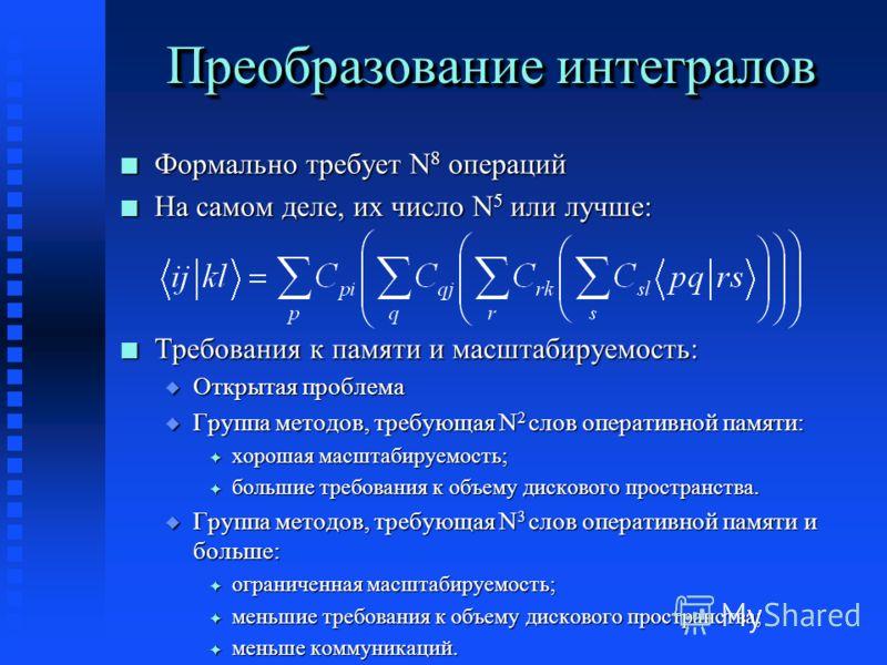 Преобразование интегралов n Формально требует N 8 операций n На самом деле, их число N 5 или лучше: n Требования к памяти и масштабируемость: u Открытая проблема u Группа методов, требующая N 2 слов оперативной памяти: F хорошая масштабируемость; F б