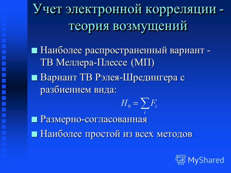 Учет электронной корреляции - теория возмущений n Наиболее распространенный вариант - ТВ Меллера-Плессе (МП) n Вариант ТВ Рэлея-Шредингера с разбиением вида: n Размерно-согласованная n Наиболее простой из всех методов