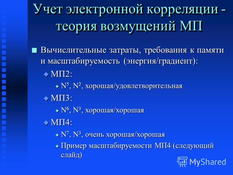 Учет электронной корреляции - теория возмущений МП n Вычислительные затраты, требования к памяти и масштабируемость (энергия/градиент): u МП2: F N 5, N 2, хорошая/удовлетворительная u МП3: F N 6, N 3, хорошая/хорошая u МП4: F N 7, N 3, очень хорошая/
