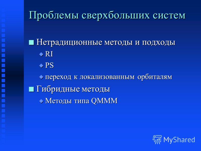 Проблемы сверхбольших систем n Нетрадиционные методы и подходы u RI u PS u переход к локализованным орбиталям n Гибридные методы u Методы типа QMMM