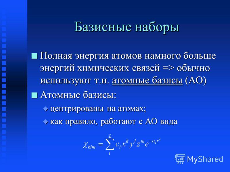 Базисные наборы n Полная энергия атомов намного больше энергий химических связей => обычно используют т.н. атомные базисы (АО) n Атомные базисы: u центрированы на атомах; u как правило, работают с АО вида