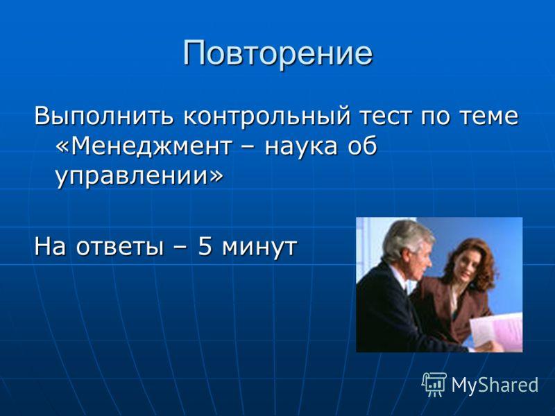 Повторение Выполнить контрольный тест по теме «Менеджмент – наука об управлении» На ответы – 5 минут