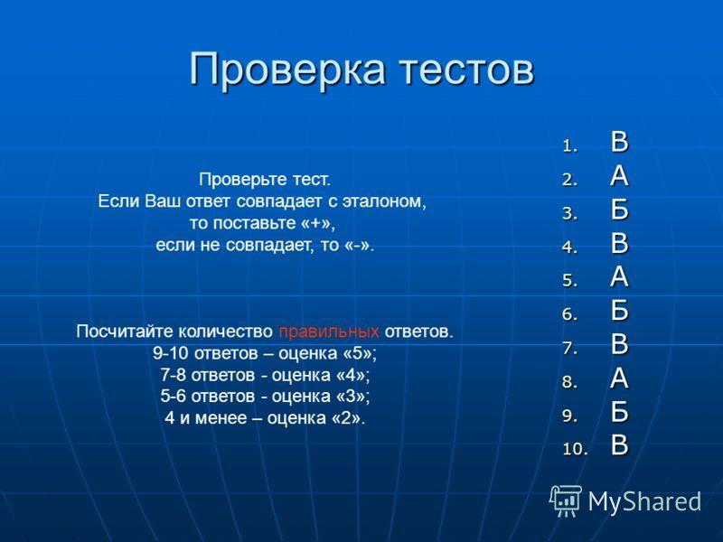 Проверка тестов 1. В 2. А 3. Б 4. В 5. А 6. Б 7. В 8. А 9. Б 10. В Проверьте тест. Если Ваш ответ совпадает с эталоном, то поставьте «+», если не совпадает, то «-». Посчитайте количество правильных ответов. 9-10 ответов – оценка «5»; 7-8 ответов - оц