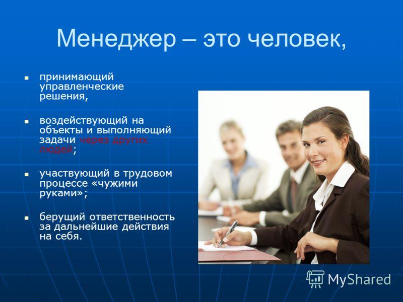 Менеджер – это человек, принимающий управленческие решения, воздействующий на объекты и выполняющий задачи через других людей; участвующий в трудовом процессе «чужими руками»; берущий ответственность за дальнейшие действия на себя.