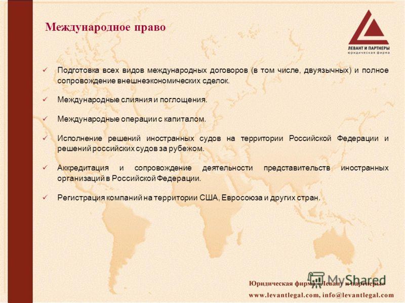 Международное право Подготовка всех видов международных договоров (в том числе, двуязычных) и полное сопровождение внешнеэкономических сделок. Международные слияния и поглощения. Международные операции с капиталом. Исполнение решений иностранных судо