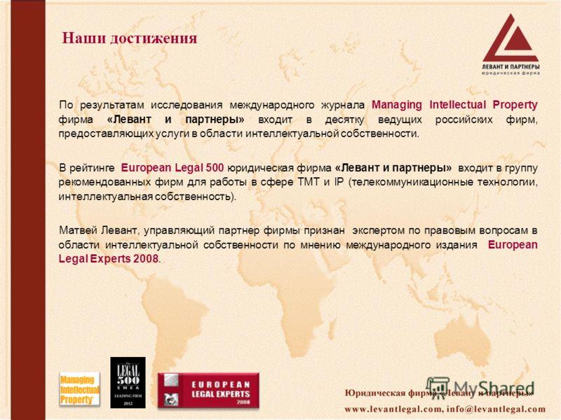 Наши достижения По результатам исследования международного журнала Managing Intellectual Property фирма «Левант и партнеры» входит в десятку ведущих российских фирм, предоставляющих услуги в области интеллектуальной собственности. В рейтинге European