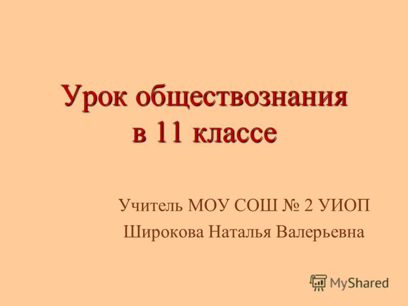 Урок обществознания в 11 классе Учитель МОУ СОШ 2 УИОП Широкова Наталья Валерьевна