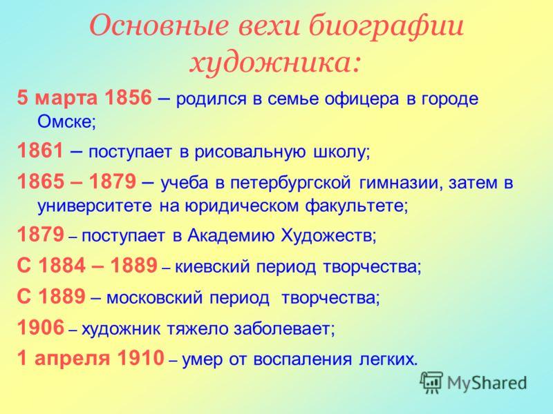 Основные вехи биографии художника: 5 марта 1856 – родился в семье офицера в городе Омске; 1861 – поступает в рисовальную школу; 1865 – 1879 – учеба в петербургской гимназии, затем в университете на юридическом факультете; 1879 – поступает в Академию