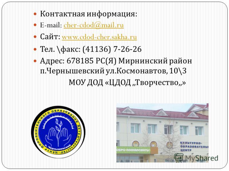 Контактная информация : E-mail: cher-cdod@mail.rucher-cdod@mail.ru Сайт : www.cdod-cher.sakha.ruwww.cdod-cher.sakha.ru Тел. \ факс : (41136) 7-26-26 Адрес : 678185 РС ( Я ) Мирнинский район п. Чернышевский ул. Космонавтов, 10\3 МОУ ДОД « ЦДОД,, Творч