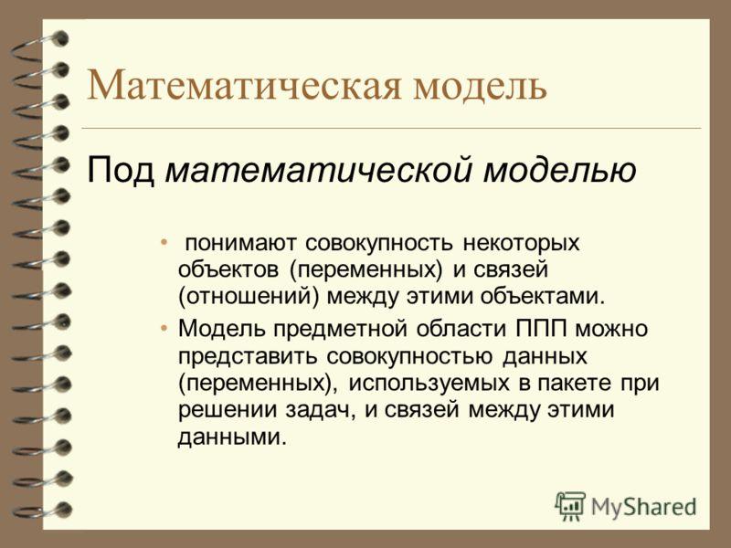 Математическая модель Под математической моделью понимают совокупность некоторых объектов (переменных) и связей (отношений) между этими объектами. Модель предметной области ППП можно представить совокупностью данных (переменных), используемых в пакет