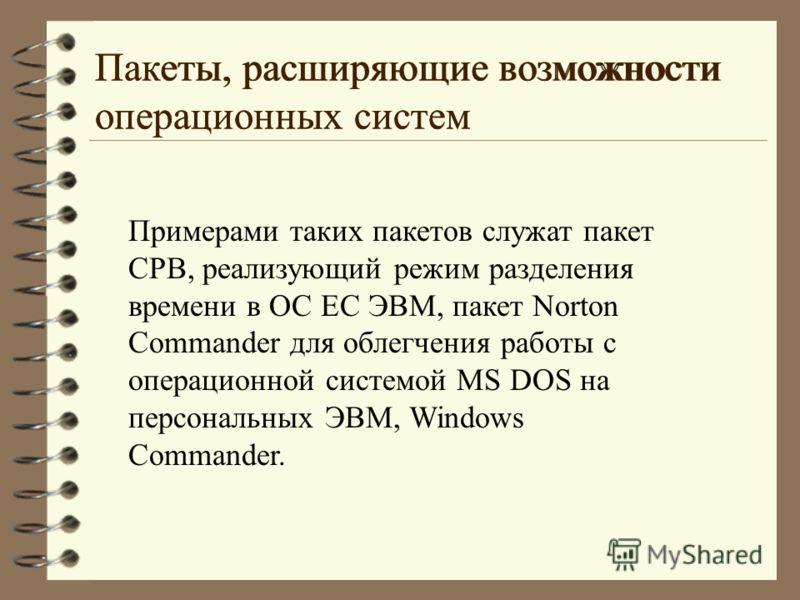Примерами таких пакетов служат пакет СРВ, реализующий режим разделения времени в ОС ЕС ЭВМ, пакет Norton Commander для облегчения работы с операционной системой MS DOS на персональных ЭВМ, Windows Commander. Пакеты, расширяющие возможности операционн