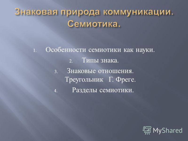 1. Особенности семиотики как науки. 2. Типы знака. 3. Знаковые отношения. ТреугольникГ. Фреге. 4. Разделы семиотики.