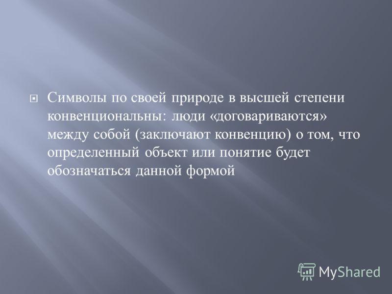 Символы по своей природе в высшей степени конвенциональны : люди « договариваются » между собой ( заключают конвенцию ) о том, что определенный объект или понятие будет обозначаться данной формой