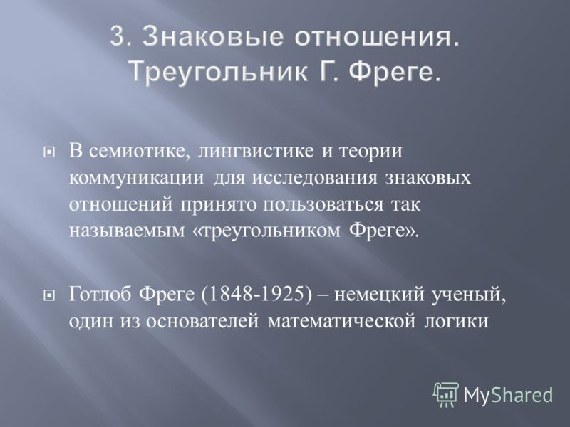 В семиотике, лингвистике и теории коммуникации для исследования знаковых отношений принято пользоваться так называемым « треугольником Фреге ». Готлоб Фреге (1848-1925) – немецкий ученый, один из основателей математической логики