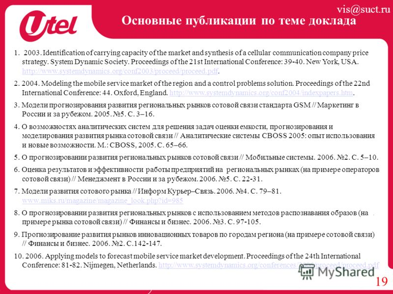 Основные публикации по теме доклада 19 1. 2003. Identification of carrying capacity of the market and synthesis of a cellular communication company price strategy. System Dynamic Society. Proceedings of the 21st International Conference: 39-40. New Y
