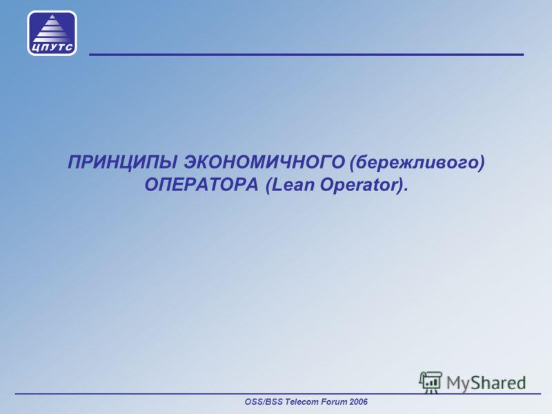 OSS/BSS Telecom Forum 2006 ПРИНЦИПЫ ЭКОНОМИЧНОГО (бережливого) ОПЕРАТОРА (Lean Operator).