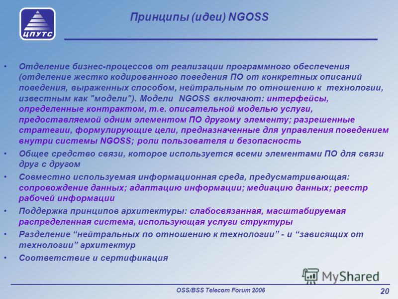 OSS/BSS Telecom Forum 2006 20 Принципы (идеи) NGOSS Отделение бизнес-процессов от реализации программного обеспечения (отделение жестко кодированного поведения ПО от конкретных описаний поведения, выраженных способом, нейтральным по отношению к техно