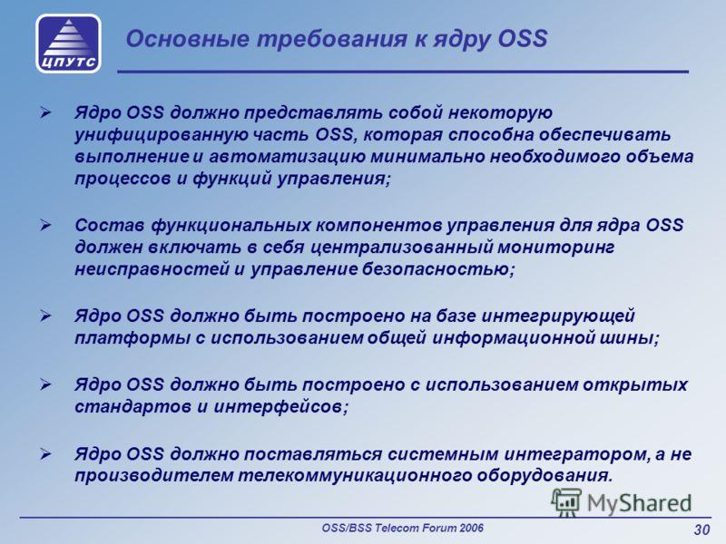OSS/BSS Telecom Forum 2006 30 Основные требования к ядру OSS Ядро OSS должно представлять собой некоторую унифицированную часть OSS, которая способна обеспечивать выполнение и автоматизацию минимально необходимого объема процессов и функций управлени