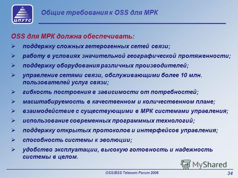 OSS/BSS Telecom Forum 2006 34 Общие требования к OSS для МРК OSS для МРК должна обеспечивать: поддержку сложных гетерогенных сетей связи; работу в условиях значительной географической протяженности; поддержку оборудования различных производителей; уп