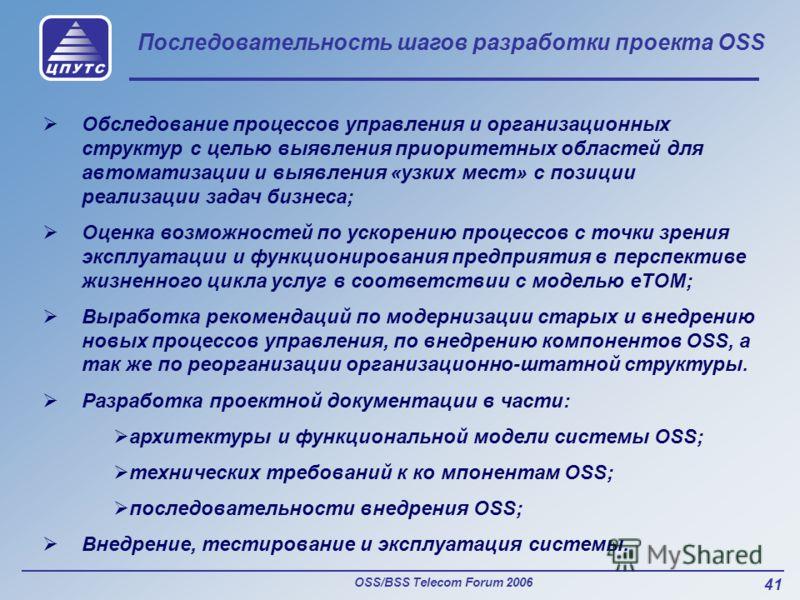 OSS/BSS Telecom Forum 2006 41 Последовательность шагов разработки проекта OSS Обследование процессов управления и организационных структур с целью выявления приоритетных областей для автоматизации и выявления «узких мест» с позиции реализации задач б