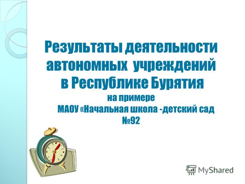 Результаты деятельности автономных учреждений в Республике Бурятия на примере МАОУ «Начальная школа -детский сад 92