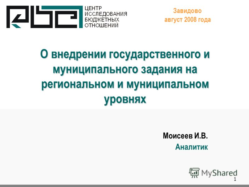 1 О внедрении государственного и муниципального задания на региональном и муниципальном уровнях Завидово август 2008 года Моисеев И.В. Аналитик.