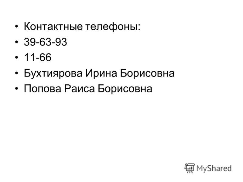 Контактные телефоны: 39-63-93 11-66 Бухтиярова Ирина Борисовна Попова Раиса Борисовна