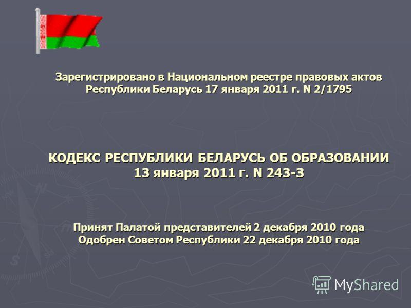 Зарегистрировано в Национальном реестре правовых актов Республики Беларусь 17 января 2011 г. N 2/1795 КОДЕКС РЕСПУБЛИКИ БЕЛАРУСЬ ОБ ОБРАЗОВАНИИ 13 января 2011 г. N 243-З Принят Палатой представителей 2 декабря 2010 года Одобрен Советом Республики 22