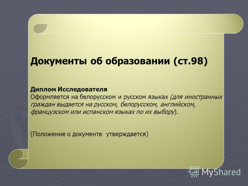 Документы об образовании (ст.98) Диплом Исследователя Оформляется на белорусском и русском языках (для иностранных граждан выдается на русском, белорусском, английском, французском или испанском языках по их выбору). (Положение о документе утверждает