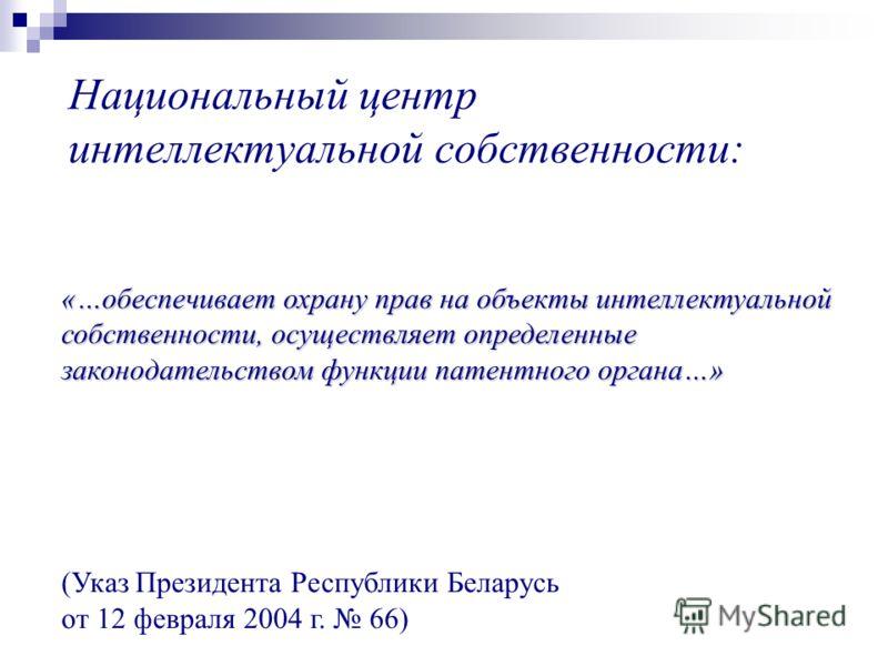 Национальный центр интеллектуальной собственности: «…обеспечивает охрану прав на объекты интеллектуальной собственности, осуществляет определенные законодательством функции патентного органа…» (Указ Президента Республики Беларусь от 12 февраля 2004 г
