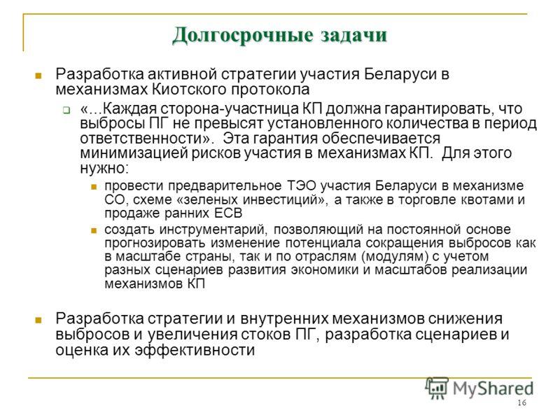 16 Долгосрочные задачи Разработка активной стратегии участия Беларуси в механизмах Киотского протокола «...Каждая сторона-участница КП должна гарантировать, что выбросы ПГ не превысят установленного количества в период ответственности». Эта гарантия