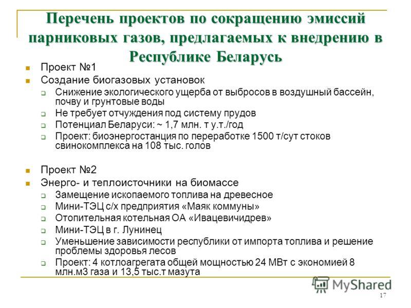 17 Перечень проектов по сокращению эмиссий парниковых газов, предлагаемых к внедрению в Республике Беларусь Проект 1 Создание биогазовых установок Снижение экологического ущерба от выбросов в воздушный бассейн, почву и грунтовые воды Не требует отчуж