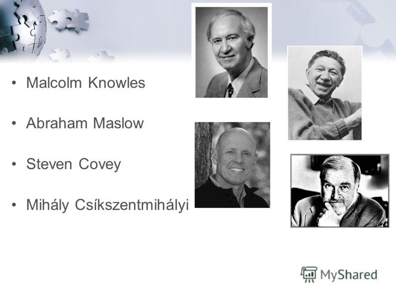 Malcolm Knowles Abraham Maslow Steven Covey Mihály Csíkszentmihályi