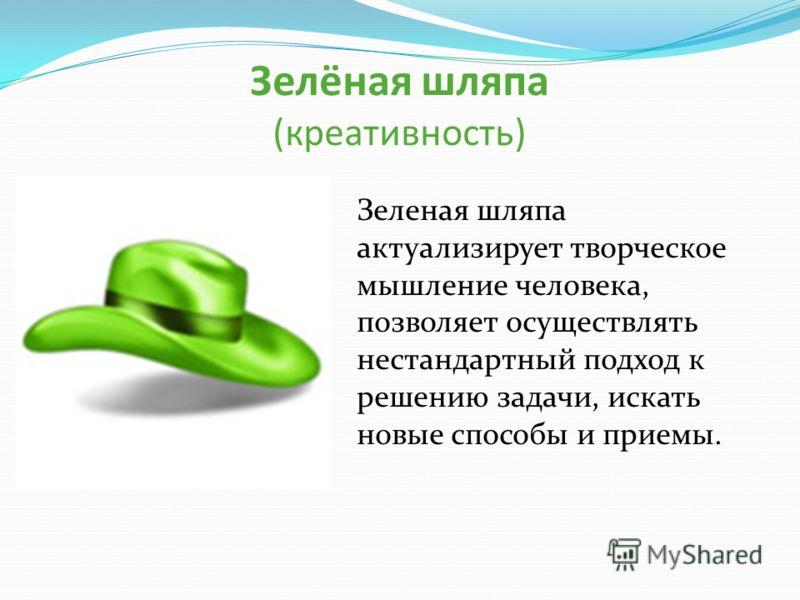 Зелёная шляпа (креативность) Зеленая шляпа актуализирует творческое мышление человека, позволяет осуществлять нестандартный подход к решению задачи, искать новые способы и приемы.