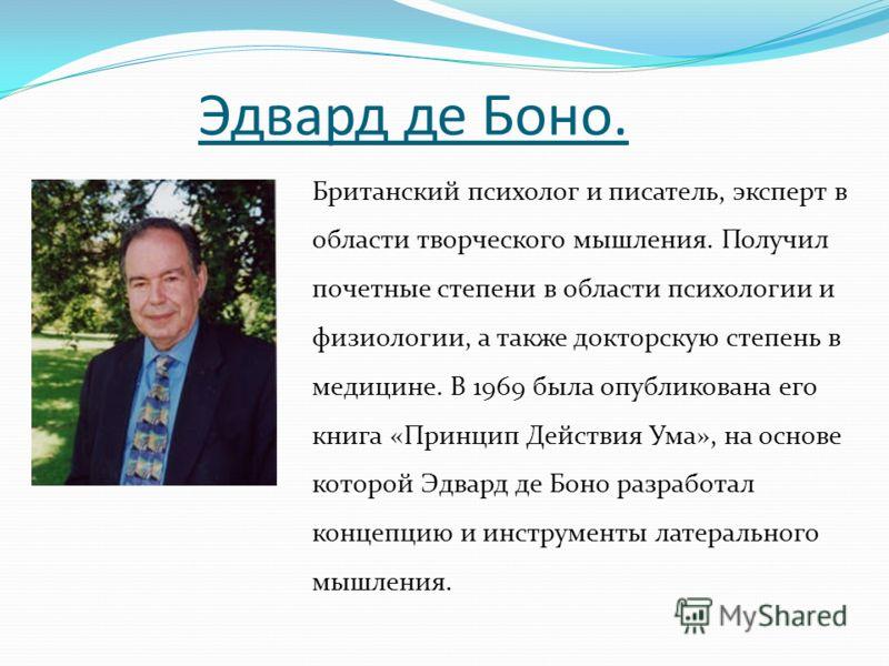 Эдвард де Боно. Британский психолог и писатель, эксперт в области творческого мышления. Получил почетные степени в области психологии и физиологии, а также докторскую степень в медицине. В 1969 была опубликована его книга «Принцип Действия Ума», на о