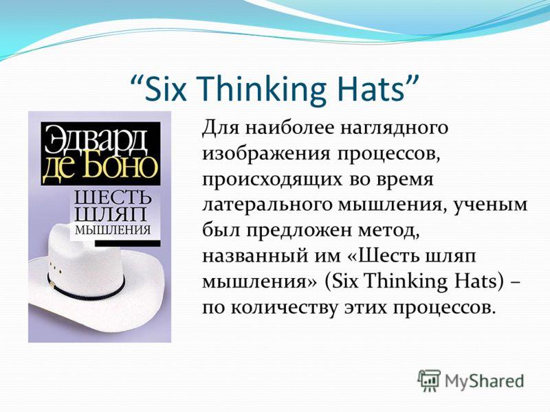 Six Thinking Hats Для наиболее наглядного изображения процессов, происходящих во время латерального мышления, ученым был предложен метод, названный им «Шесть шляп мышления» (Six Thinking Hats) – по количеству этих процессов.