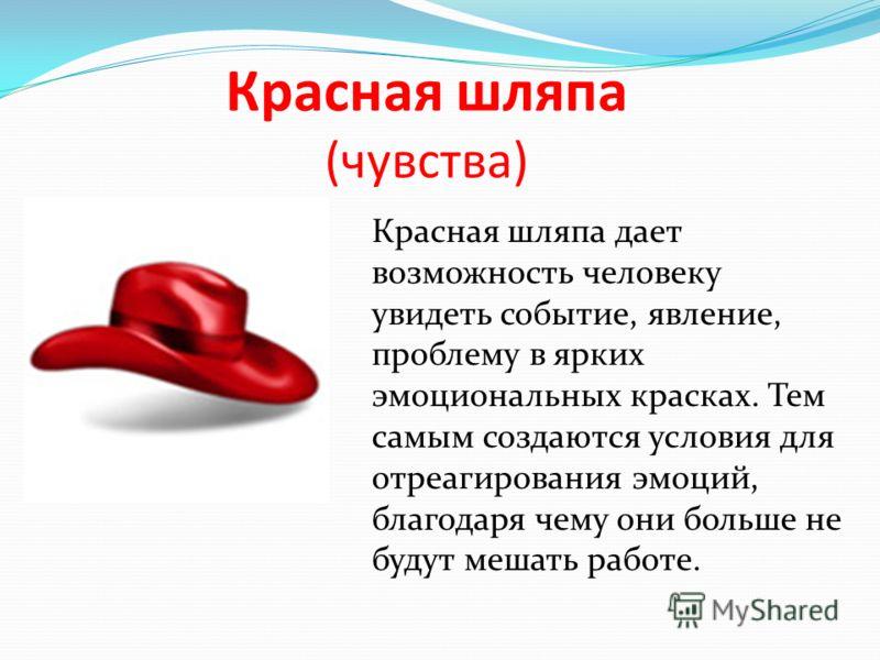 Красная шляпа (чувства) Красная шляпа дает возможность человеку увидеть событие, явление, проблему в ярких эмоциональных красках. Тем самым создаются условия для отреагирования эмоций, благодаря чему они больше не будут мешать работе.